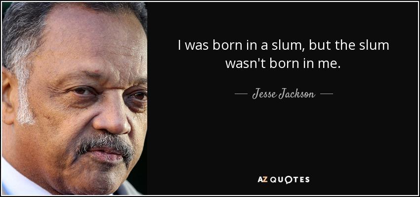 I was born in a slum, but the slum wasn't born in me. - Jesse Jackson