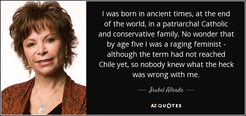 I was born in ancient times, at the end of the world, in a patriarchal Catholic and conservative family. No wonder that by age five I was a raging feminist - although the term had not reached Chile yet, so nobody knew what the heck was wrong with me. - Isabel Allende