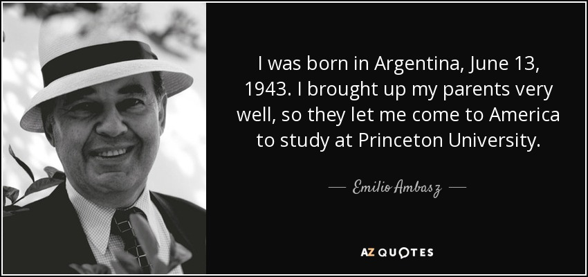 I was born in Argentina, June 13, 1943. I brought up my parents very well, so they let me come to America to study at Princeton University. - Emilio Ambasz