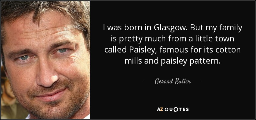 I was born in Glasgow. But my family is pretty much from a little town called Paisley, famous for its cotton mills and paisley pattern. - Gerard Butler