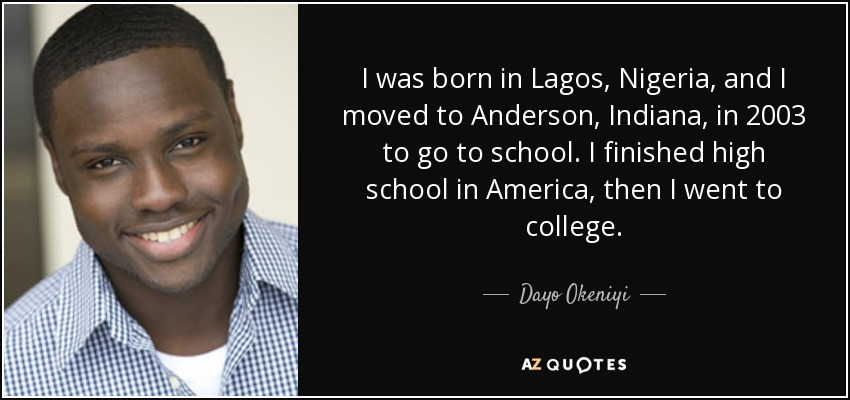 I was born in Lagos, Nigeria, and I moved to Anderson, Indiana, in 2003 to go to school. I finished high school in America, then I went to college. - Dayo Okeniyi