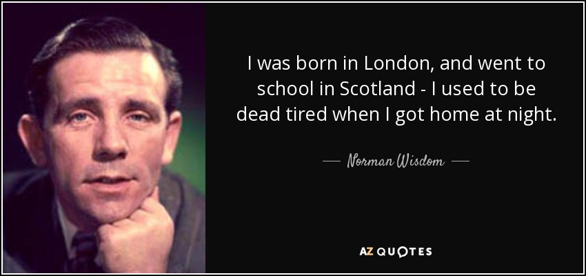 I was born in London, and went to school in Scotland - I used to be dead tired when I got home at night. - Norman Wisdom