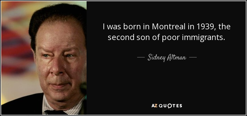 I was born in Montreal in 1939, the second son of poor immigrants. - Sidney Altman
