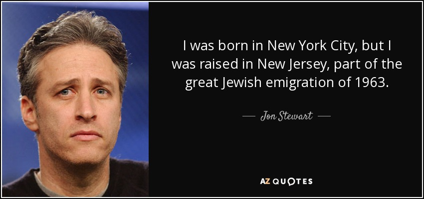 I was born in New York City, but I was raised in New Jersey, part of the great Jewish emigration of 1963. - Jon Stewart