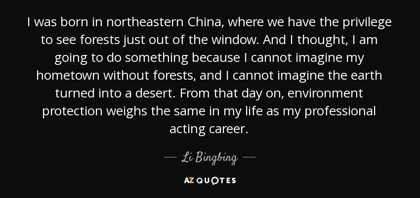 I was born in northeastern China, where we have the privilege to see forests just out of the window. And I thought, I am going to do something because I cannot imagine my hometown without forests, and I cannot imagine the earth turned into a desert. From that day on, environment protection weighs the same in my life as my professional acting career. - Li Bingbing