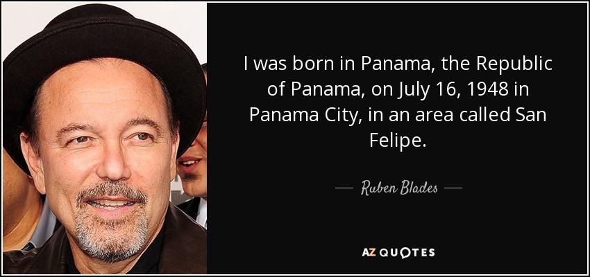 I was born in Panama, the Republic of Panama, on July 16, 1948 in Panama City, in an area called San Felipe. - Ruben Blades