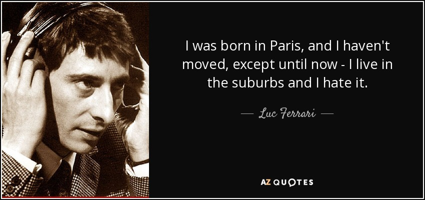 I was born in Paris, and I haven't moved, except until now - I live in the suburbs and I hate it. - Luc Ferrari