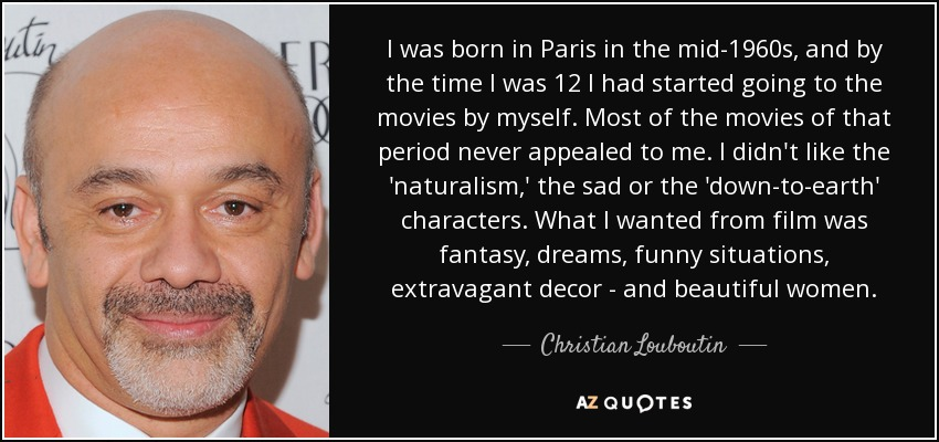 I was born in Paris in the mid-1960s, and by the time I was 12 I had started going to the movies by myself. Most of the movies of that period never appealed to me. I didn't like the 'naturalism,' the sad or the 'down-to-earth' characters. What I wanted from film was fantasy, dreams, funny situations, extravagant decor - and beautiful women. - Christian Louboutin