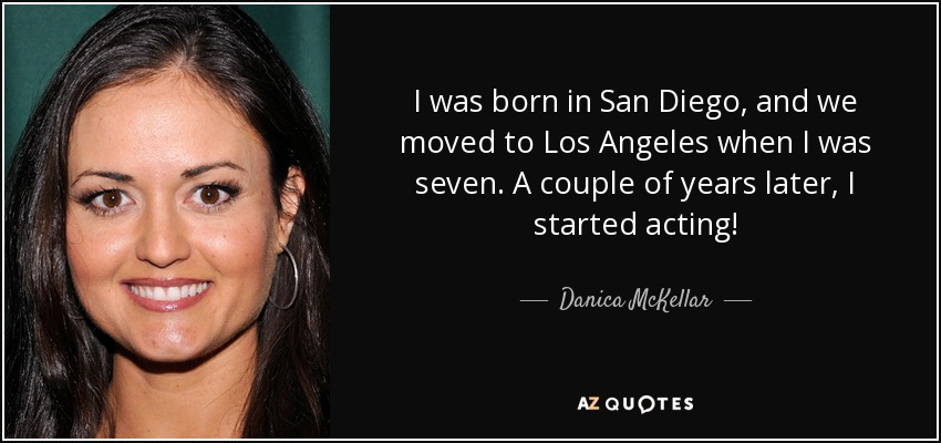 I was born in San Diego, and we moved to Los Angeles when I was seven. A couple of years later, I started acting! - Danica McKellar