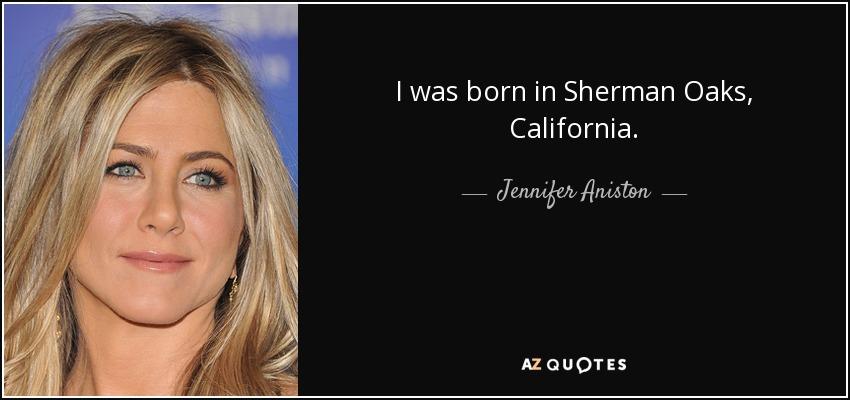 I was born in Sherman Oaks, California. - Jennifer Aniston