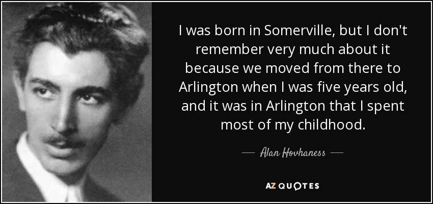 I was born in Somerville, but I don't remember very much about it because we moved from there to Arlington when I was five years old, and it was in Arlington that I spent most of my childhood. - Alan Hovhaness