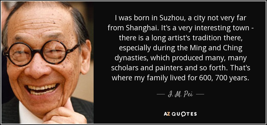 I was born in Suzhou, a city not very far from Shanghai. It's a very interesting town - there is a long artist's tradition there, especially during the Ming and Ching dynasties, which produced many, many scholars and painters and so forth. That's where my family lived for 600, 700 years. - I. M. Pei
