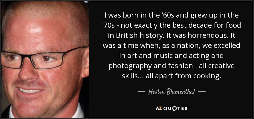 I was born in the '60s and grew up in the '70s - not exactly the best decade for food in British history. It was horrendous. It was a time when, as a nation, we excelled in art and music and acting and photography and fashion - all creative skills... all apart from cooking. - Heston Blumenthal