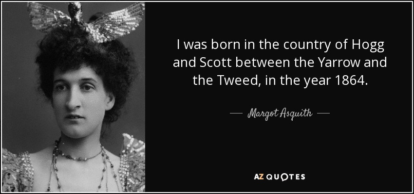 I was born in the country of Hogg and Scott between the Yarrow and the Tweed, in the year 1864. - Margot Asquith
