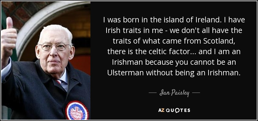 I was born in the island of Ireland. I have Irish traits in me - we don't all have the traits of what came from Scotland, there is the celtic factor... and I am an Irishman because you cannot be an Ulsterman without being an Irishman. - Ian Paisley