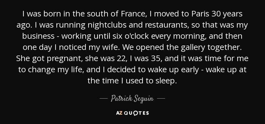 I was born in the south of France, I moved to Paris 30 years ago. I was running nightclubs and restaurants, so that was my business - working until six o'clock every morning, and then one day I noticed my wife. We opened the gallery together. She got pregnant, she was 22, I was 35, and it was time for me to change my life, and I decided to wake up early - wake up at the time I used to sleep. - Patrick Seguin