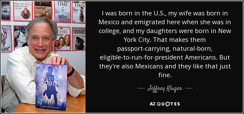 I was born in the U.S., my wife was born in Mexico and emigrated here when she was in college, and my daughters were born in New York City. That makes them passport-carrying, natural-born, eligible-to-run-for-president Americans. But they're also Mexicans and they like that just fine. - Jeffrey Kluger
