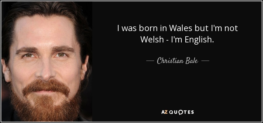 I was born in Wales but I'm not Welsh - I'm English. - Christian Bale