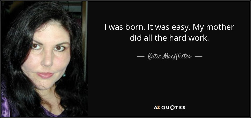 I was born. It was easy. My mother did all the hard work. - Katie MacAlister