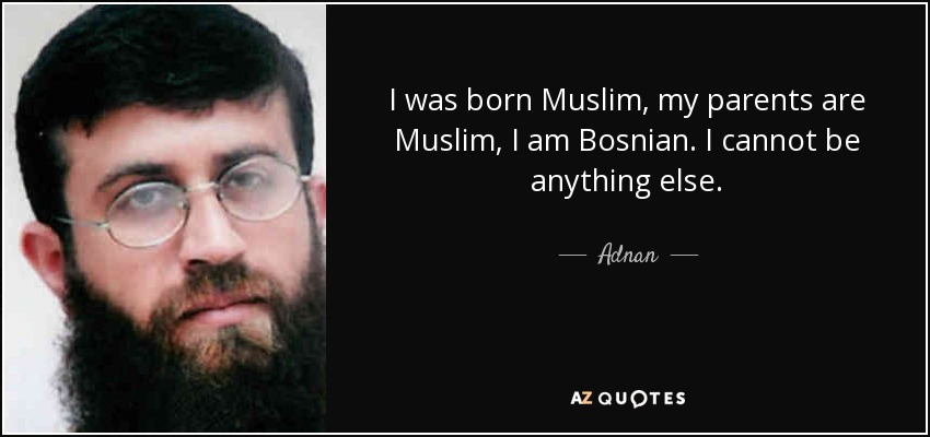 I was born Muslim, my parents are Muslim, I am Bosnian. I cannot be anything else. - Adnan