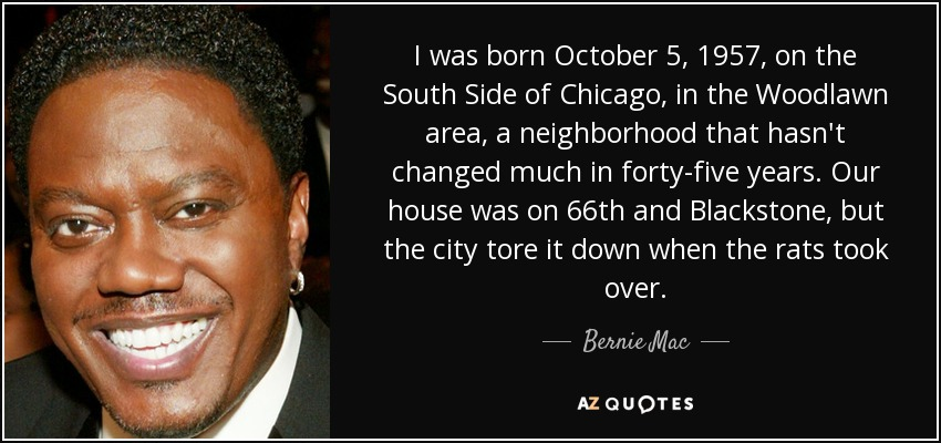 I was born October 5, 1957, on the South Side of Chicago, in the Woodlawn area, a neighborhood that hasn't changed much in forty-five years. Our house was on 66th and Blackstone, but the city tore it down when the rats took over. - Bernie Mac