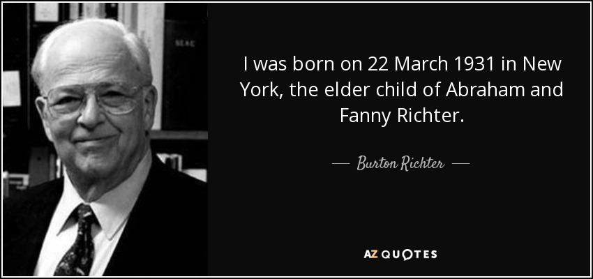 I was born on 22 March 1931 in New York, the elder child of Abraham and Fanny Richter. - Burton Richter