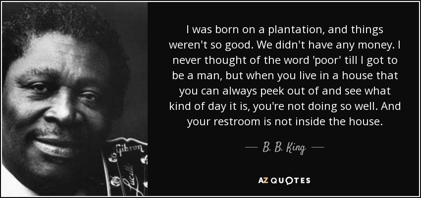 I was born on a plantation, and things weren't so good. We didn't have any money. I never thought of the word 'poor' till I got to be a man, but when you live in a house that you can always peek out of and see what kind of day it is, you're not doing so well. And your restroom is not inside the house. - B. B. King