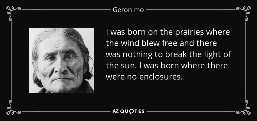 I was born on the prairies where the wind blew free and there was nothing to break the light of the sun. I was born where there were no enclosures. - Geronimo