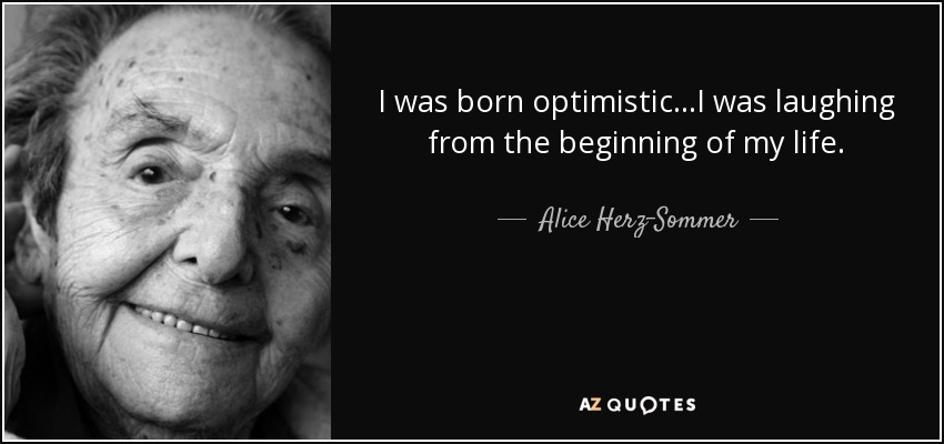I was born optimistic...I was laughing from the beginning of my life. - Alice Herz-Sommer