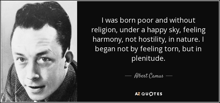 I was born poor and without religion, under a happy sky, feeling harmony, not hostility, in nature. I began not by feeling torn, but in plenitude. - Albert Camus