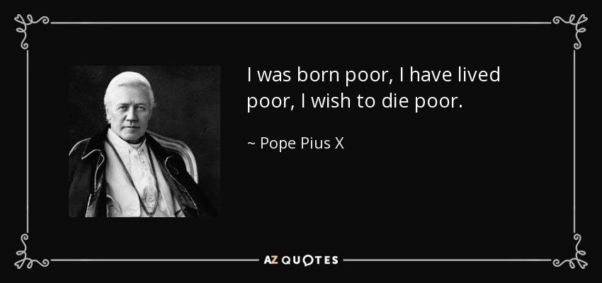 I was born poor, I have lived poor, I wish to die poor. - Pope Pius X