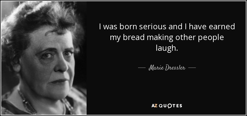 I was born serious and I have earned my bread making other people laugh. - Marie Dressler