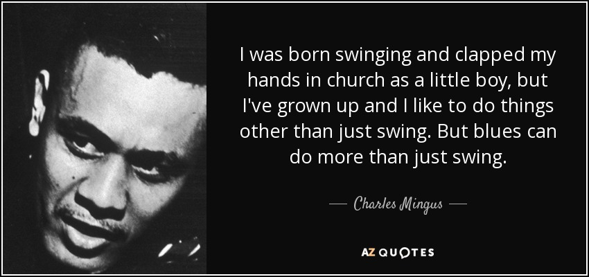 I was born swinging and clapped my hands in church as a little boy, but I've grown up and I like to do things other than just swing. But blues can do more than just swing. - Charles Mingus