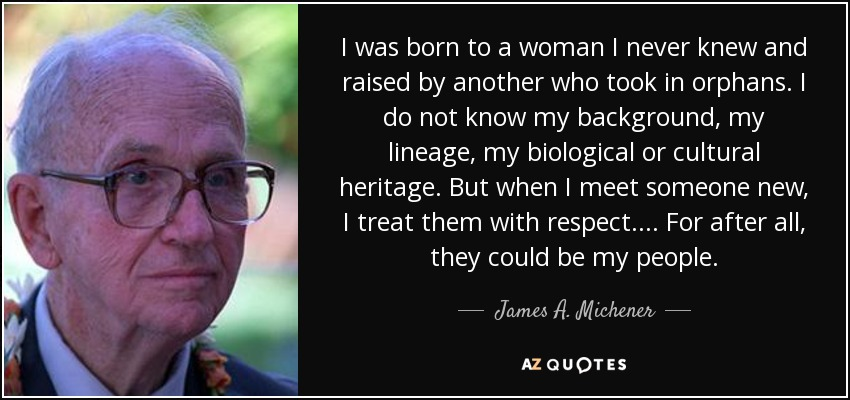 I was born to a woman I never knew and raised by another who took in orphans. I do not know my background, my lineage, my biological or cultural heritage. But when I meet someone new, I treat them with respect.... For after all, they could be my people. - James A. Michener