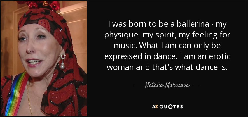 I was born to be a ballerina - my physique, my spirit, my feeling for music. What I am can only be expressed in dance. I am an erotic woman and that's what dance is. - Natalia Makarova