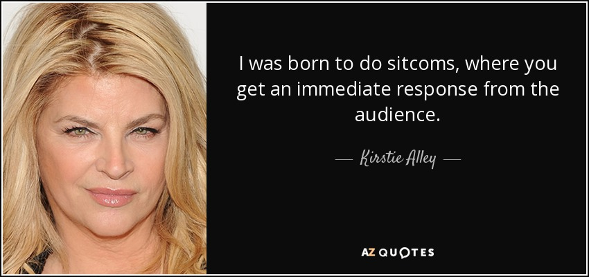 I was born to do sitcoms, where you get an immediate response from the audience. - Kirstie Alley