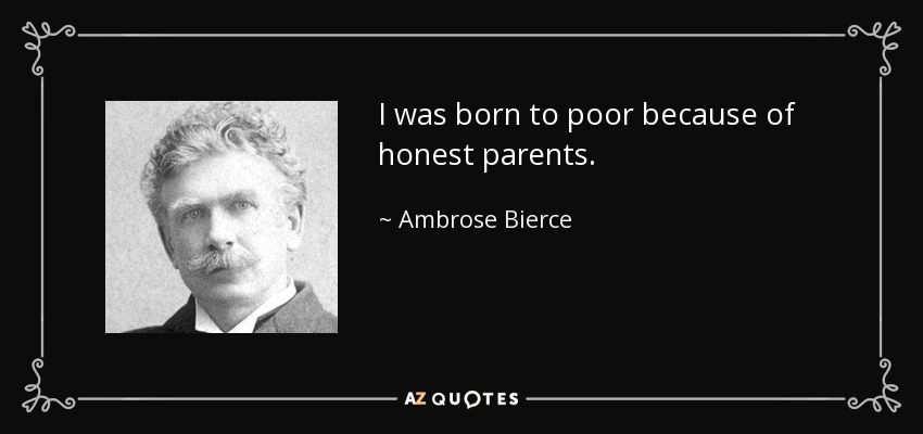 I was born to poor because of honest parents. - Ambrose Bierce