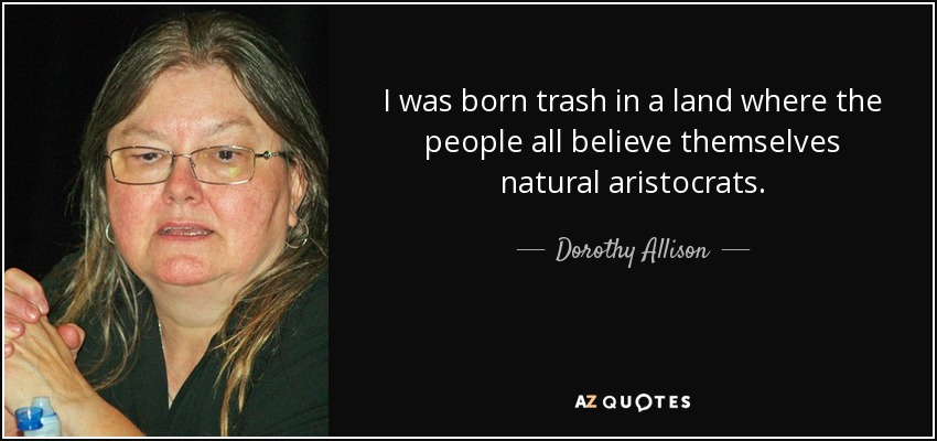 I was born trash in a land where the people all believe themselves natural aristocrats. - Dorothy Allison