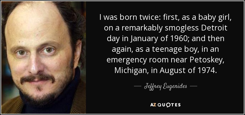 I was born twice: first, as a baby girl, on a remarkably smogless Detroit day in January of 1960; and then again, as a teenage boy, in an emergency room near Petoskey, Michigan, in August of 1974. - Jeffrey Eugenides
