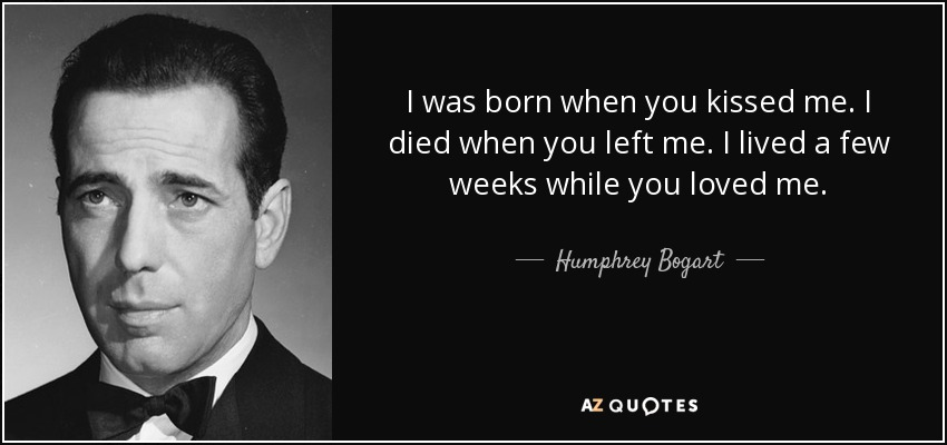 I was born when you kissed me. I died when you left me. I lived a few weeks while you loved me. - Humphrey Bogart