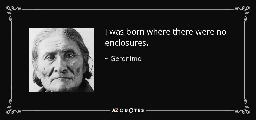 I was born where there were no enclosures. - Geronimo