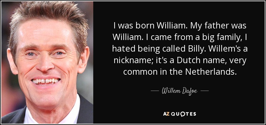I was born William. My father was William. I came from a big family, I hated being called Billy. Willem's a nickname; it's a Dutch name, very common in the Netherlands. - Willem Dafoe