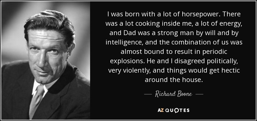 I was born with a lot of horsepower. There was a lot cooking inside me, a lot of energy, and Dad was a strong man by will and by intelligence, and the combination of us was almost bound to result in periodic explosions. He and I disagreed politically, very violently, and things would get hectic around the house. - Richard Boone
