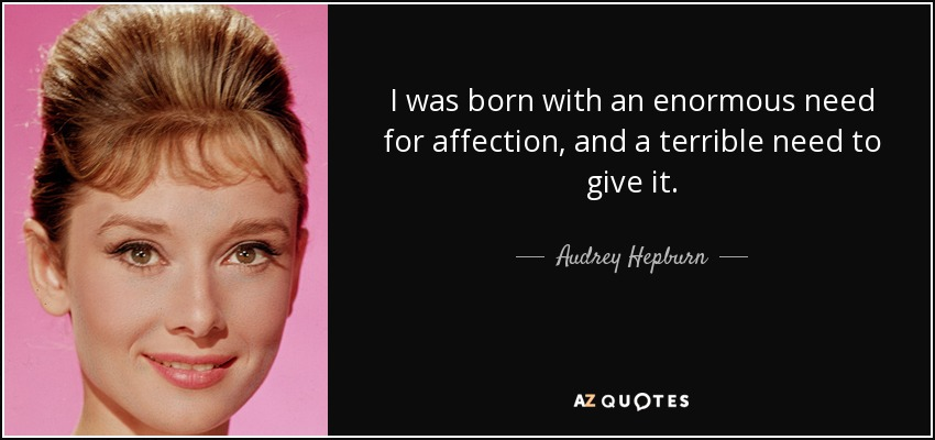 I was born with an enormous need for affection, and a terrible need to give it. - Audrey Hepburn
