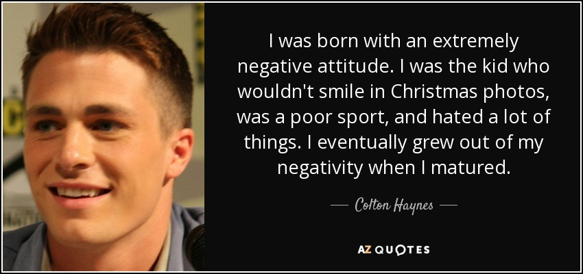 I was born with an extremely negative attitude. I was the kid who wouldn't smile in Christmas photos, was a poor sport, and hated a lot of things. I eventually grew out of my negativity when I matured. - Colton Haynes