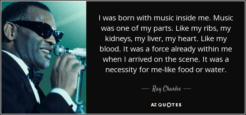 I was born with music inside me. Music was one of my parts. Like my ribs, my kidneys, my liver, my heart. Like my blood. It was a force already within me when I arrived on the scene. It was a necessity for me-like food or water. - Ray Charles