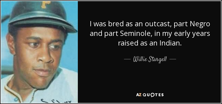 I was bred as an outcast, part Negro and part Seminole, in my early years raised as an Indian. - Willie Stargell