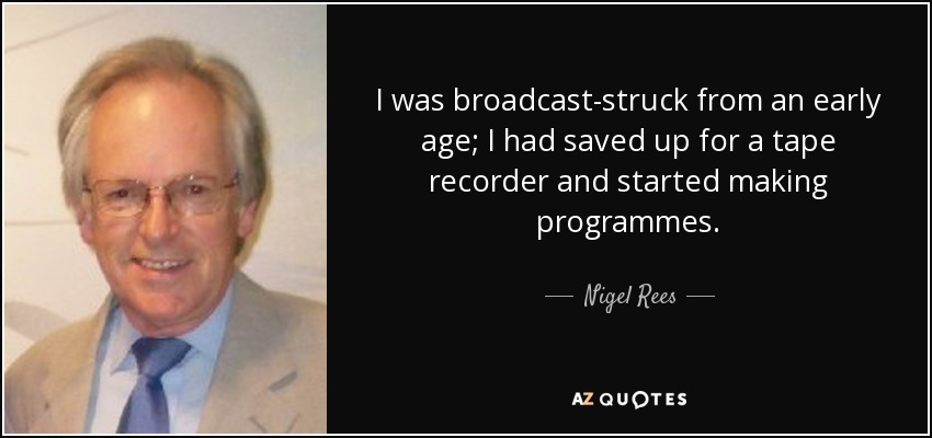 I was broadcast-struck from an early age; I had saved up for a tape recorder and started making programmes. - Nigel Rees