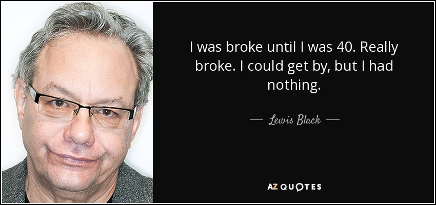 I was broke until I was 40. Really broke. I could get by, but I had nothing. - Lewis Black