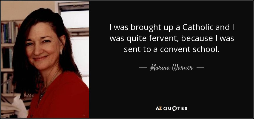 I was brought up a Catholic and I was quite fervent, because I was sent to a convent school. - Marina Warner